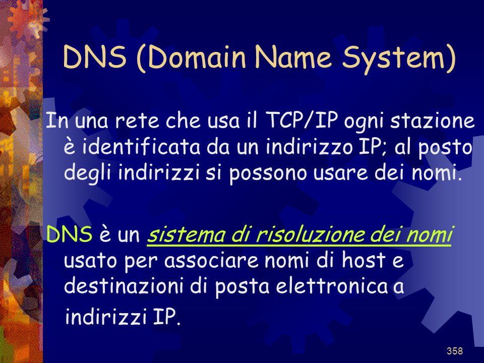 358 DNS (Domain Name System) In una rete che usa il TCP/IP ogni stazione è identificata da un indirizzo IP; al posto degli indirizzi si possono usare