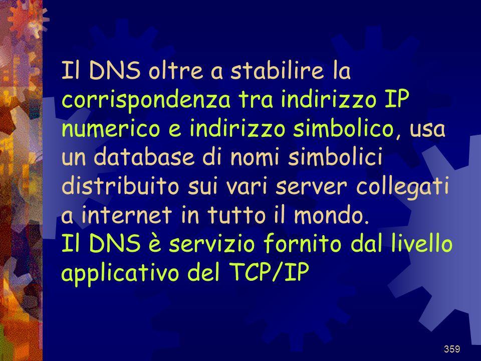 359 Il DNS oltre a stabilire la corrispondenza tra indirizzo IP numerico e indirizzo simbolico, usa un database di nomi simbolici distribuito sui vari