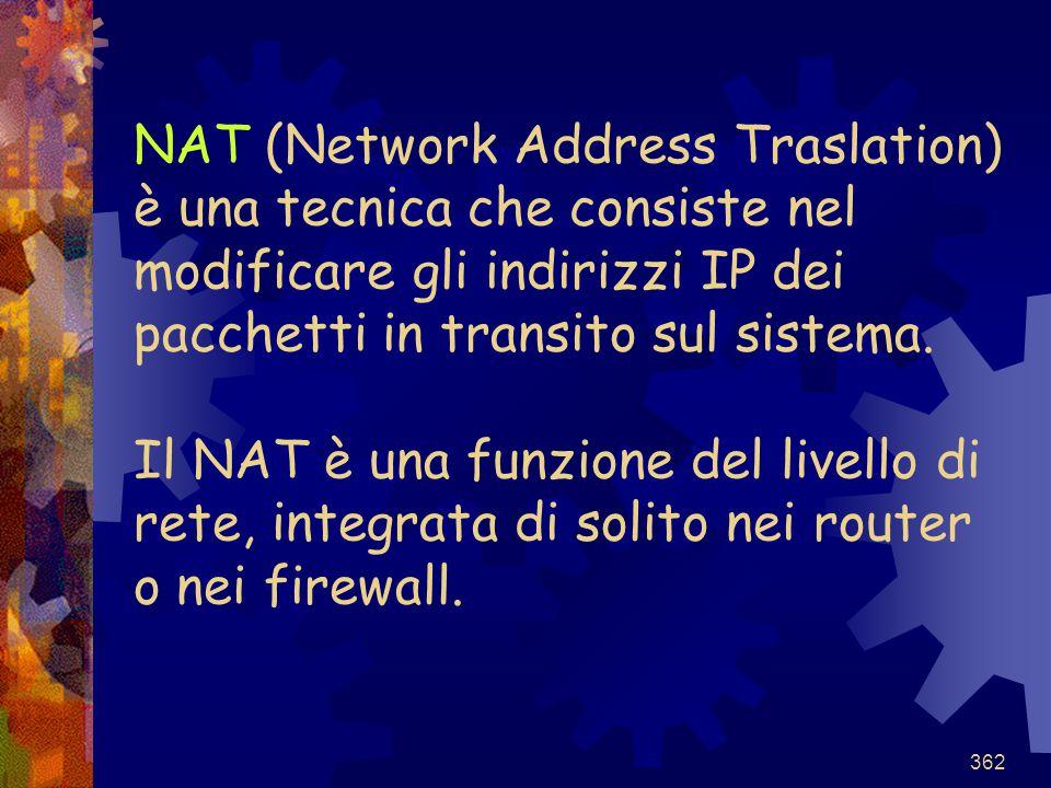 362 NAT (Network Address Traslation) è una tecnica che consiste nel modificare gli indirizzi IP dei pacchetti in transito sul sistema. Il NAT è una fu