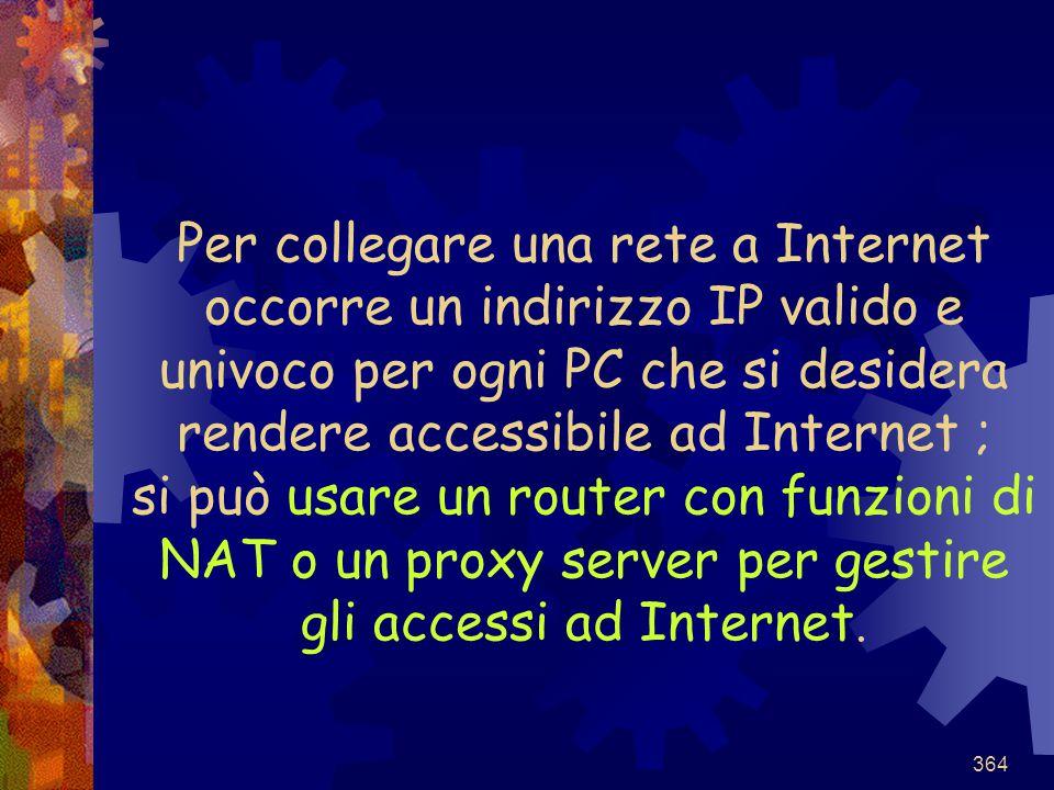 364 Per collegare una rete a Internet occorre un indirizzo IP valido e univoco per ogni PC che si desidera rendere accessibile ad Internet ; si può us