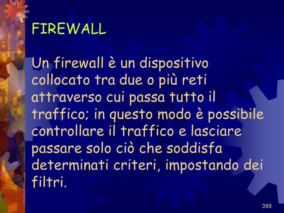 366 FIREWALL Un firewall è un dispositivo collocato tra due o più reti attraverso cui passa tutto il traffico; in questo modo è possibile controllare