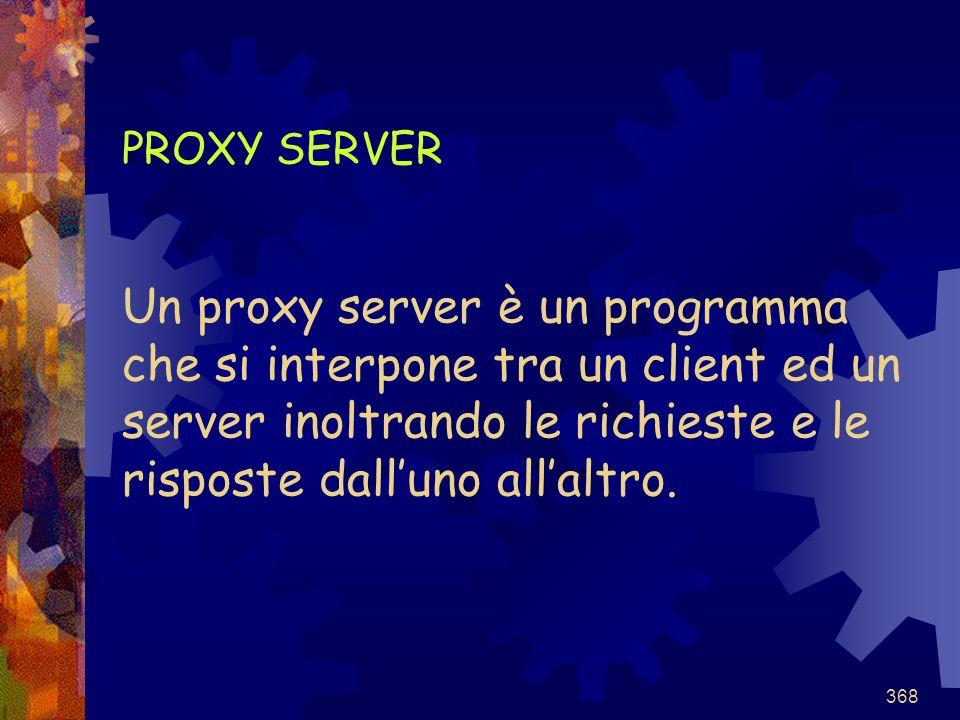368 PROXY SERVER Un proxy server è un programma che si interpone tra un client ed un server inoltrando le richieste e le risposte dall'uno all'altro.
