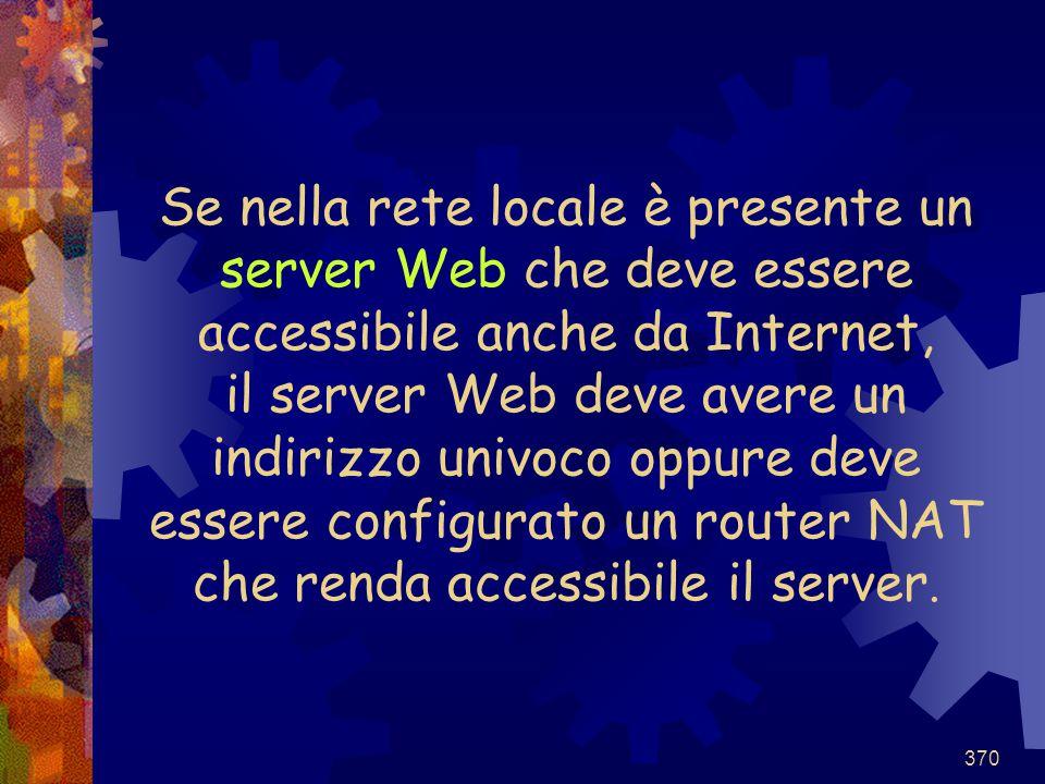 370 Se nella rete locale è presente un server Web che deve essere accessibile anche da Internet, il server Web deve avere un indirizzo univoco oppure