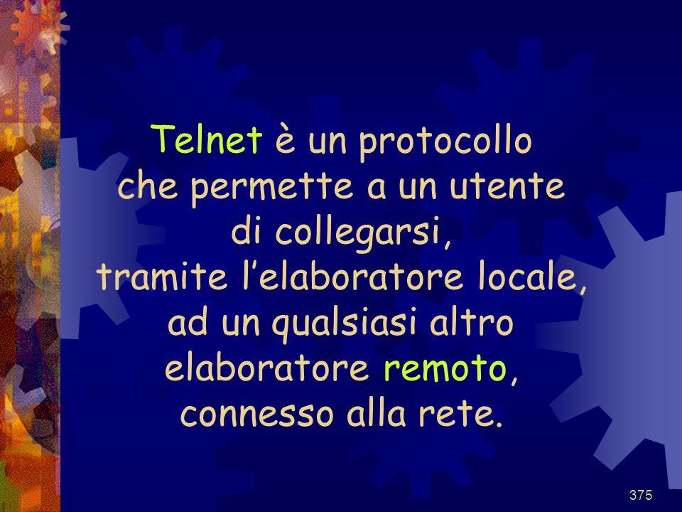375 Telnet è un protocollo che permette a un utente di collegarsi, tramite l'elaboratore locale, ad un qualsiasi altro elaboratore remoto, connesso al