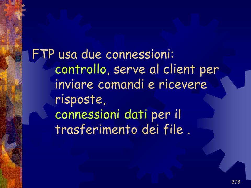 378 FTP usa due connessioni: controllo, serve al client per inviare comandi e ricevere risposte, connessioni dati per il trasferimento dei file.
