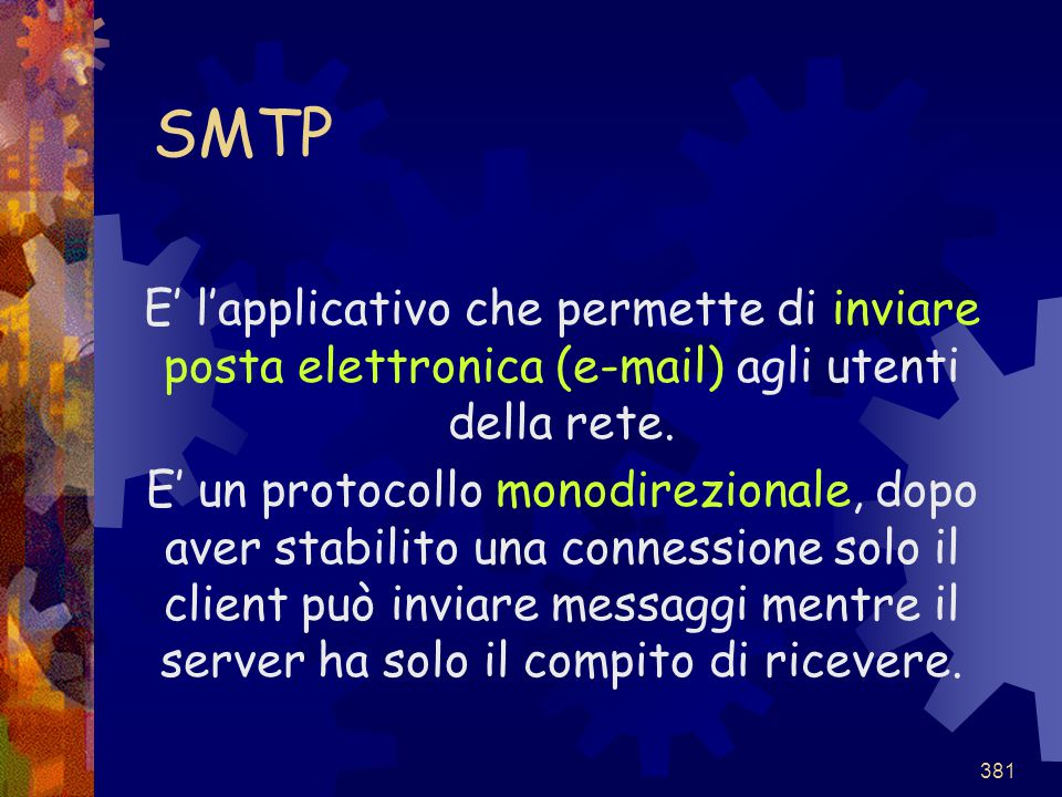 381 SMTP E' l'applicativo che permette di inviare posta elettronica (e-mail) agli utenti della rete. E' un protocollo monodirezionale, dopo aver stabi