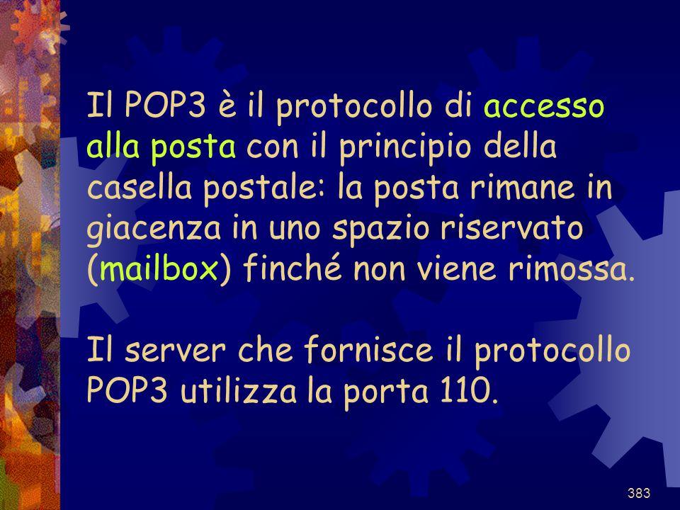 383 Il POP3 è il protocollo di accesso alla posta con il principio della casella postale: la posta rimane in giacenza in uno spazio riservato (mailbox