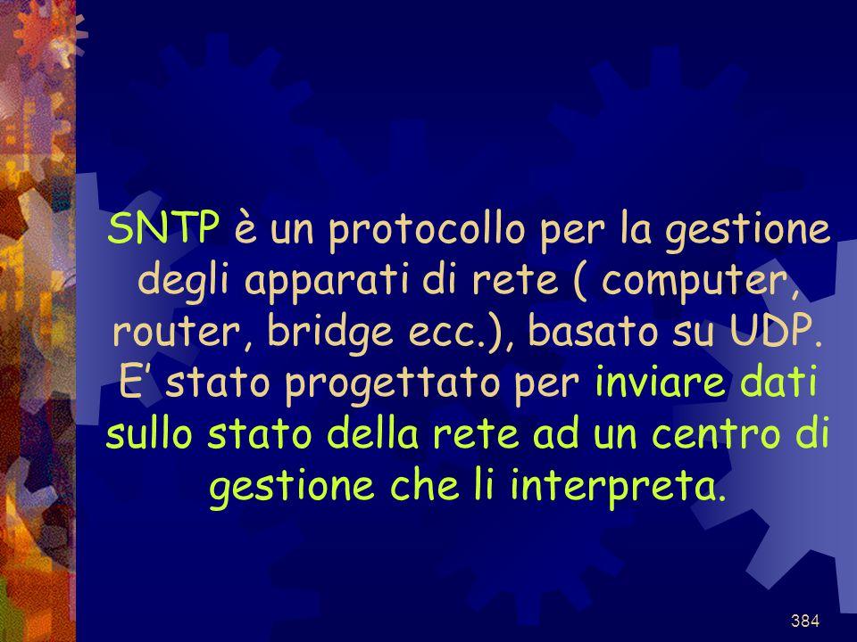 384 SNTP è un protocollo per la gestione degli apparati di rete ( computer, router, bridge ecc.), basato su UDP. E' stato progettato per inviare dati