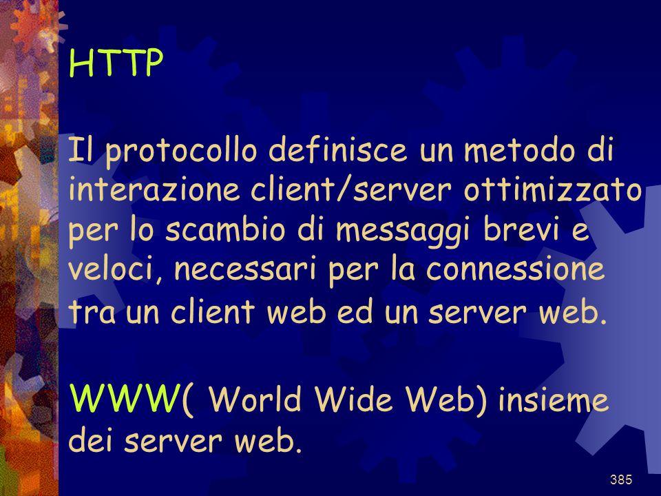 385 HTTP Il protocollo definisce un metodo di interazione client/server ottimizzato per lo scambio di messaggi brevi e veloci, necessari per la connes