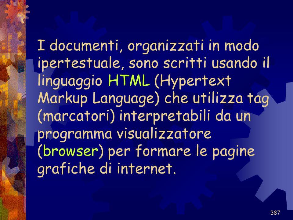 387 I documenti, organizzati in modo ipertestuale, sono scritti usando il linguaggio HTML (Hypertext Markup Language) che utilizza tag (marcatori) int