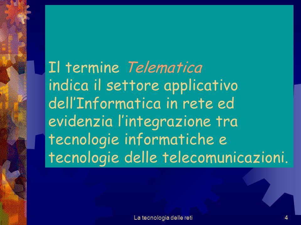 4 Il termine Telematica indica il settore applicativo dell'Informatica in rete ed evidenzia l'integrazione tra tecnologie informatiche e tecnologie de