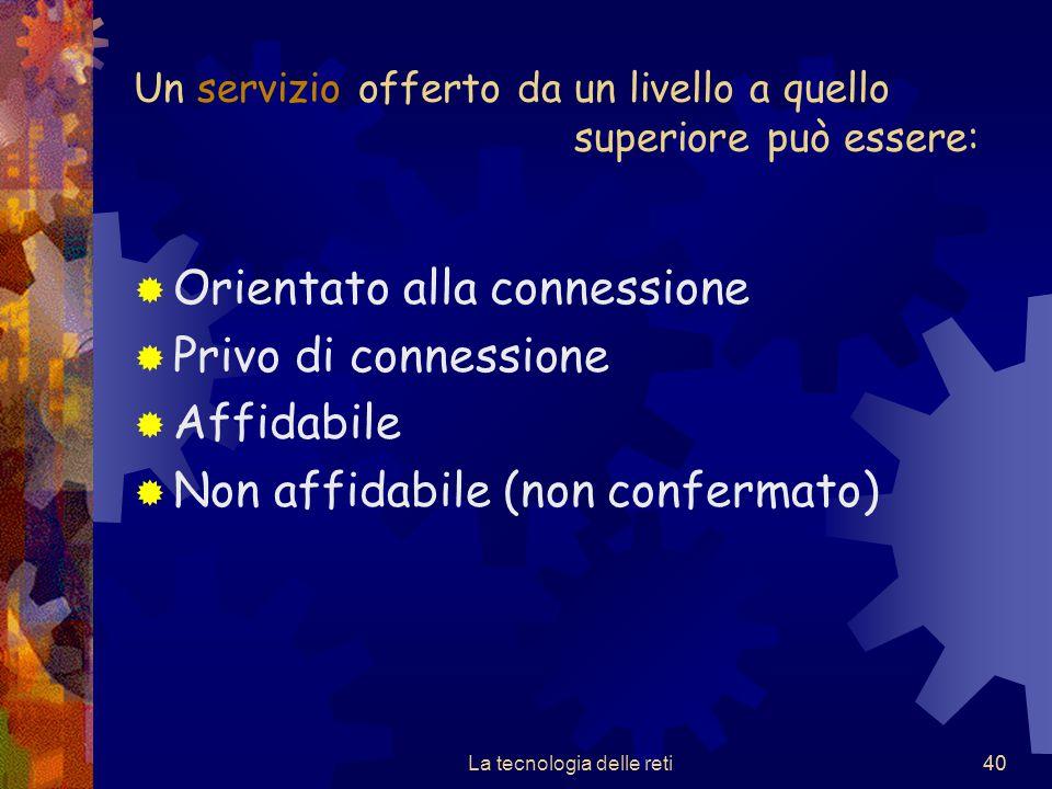 40 Un servizio offerto da un livello a quello superiore può essere:  Orientato alla connessione  Privo di connessione  Affidabile  Non affidabile