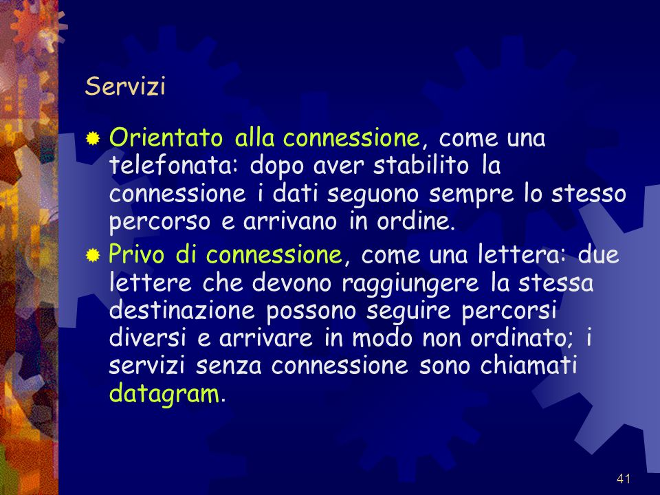 41 Servizi  Orientato alla connessione, come una telefonata: dopo aver stabilito la connessione i dati seguono sempre lo stesso percorso e arrivano i