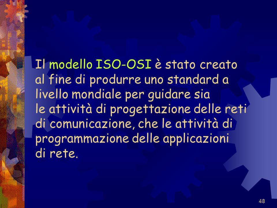 48 Il modello ISO-OSI è stato creato al fine di produrre uno standard a livello mondiale per guidare sia le attività di progettazione delle reti di co