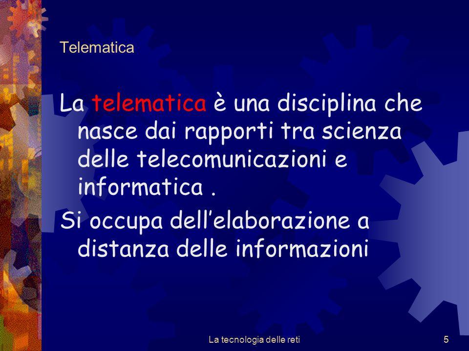 5 Telematica La telematica è una disciplina che nasce dai rapporti tra scienza delle telecomunicazioni e informatica. Si occupa dell'elaborazione a di