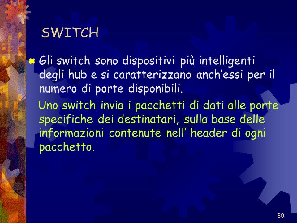59 SWITCH  Gli switch sono dispositivi più intelligenti degli hub e si caratterizzano anch'essi per il numero di porte disponibili. Uno switch invia