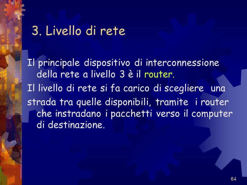 64 3. Livello di rete Il principale dispositivo di interconnessione della rete a livello 3 è il router. Il livello di rete si fa carico di scegliere u