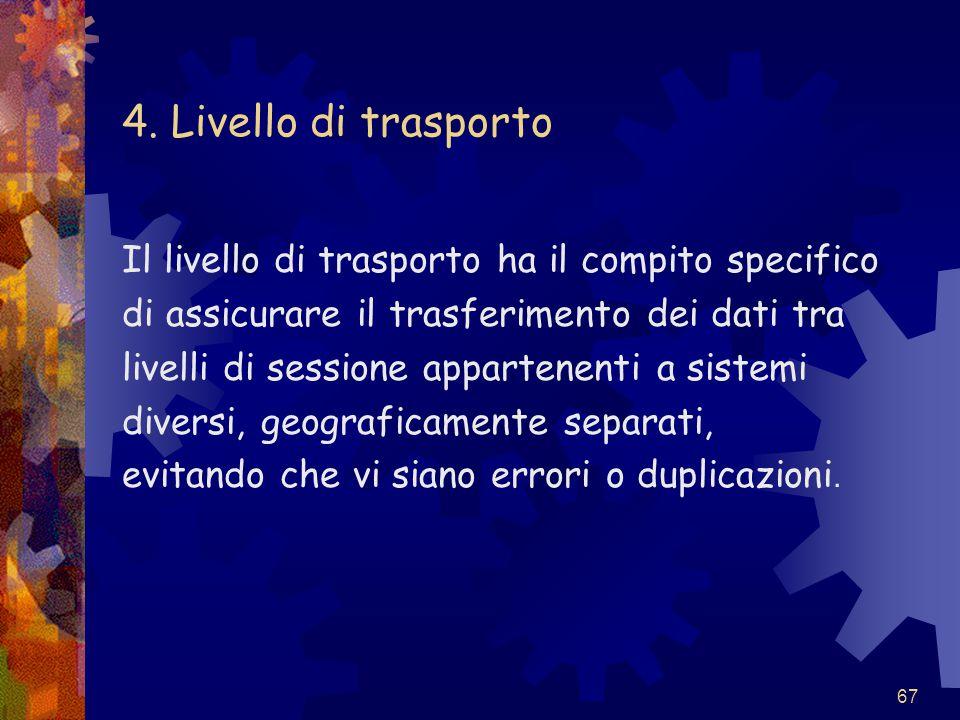 67 4. Livello di trasporto Il livello di trasporto ha il compito specifico di assicurare il trasferimento dei dati tra livelli di sessione appartenent