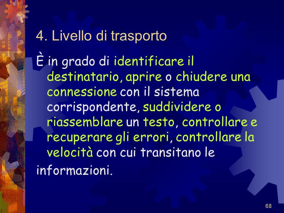68 4. Livello di trasporto È in grado di identificare il destinatario, aprire o chiudere una connessione con il sistema corrispondente, suddividere o