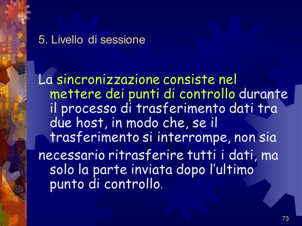 73 5. Livello di sessione La sincronizzazione consiste nel mettere dei punti di controllo durante il processo di trasferimento dati tra due host, in m
