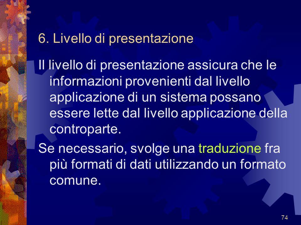 74 6. Livello di presentazione Il livello di presentazione assicura che le informazioni provenienti dal livello applicazione di un sistema possano ess