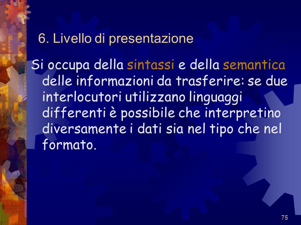 75 6. Livello di presentazione Si occupa della sintassi e della semantica delle informazioni da trasferire: se due interlocutori utilizzano linguaggi