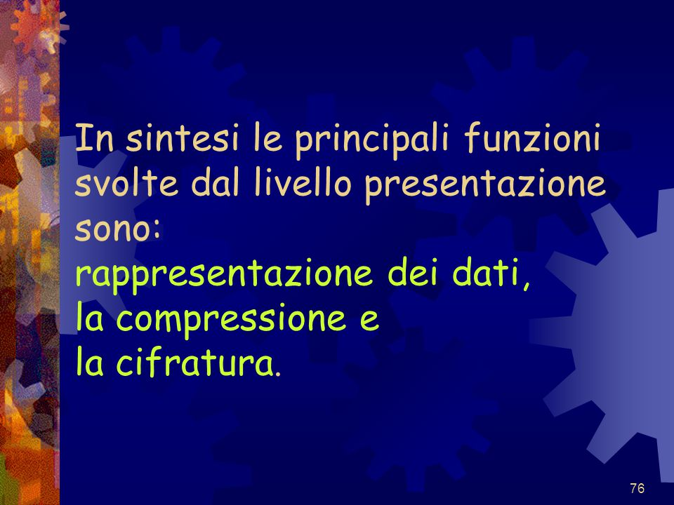 76 In sintesi le principali funzioni svolte dal livello presentazione sono: rappresentazione dei dati, la compressione e la cifratura.