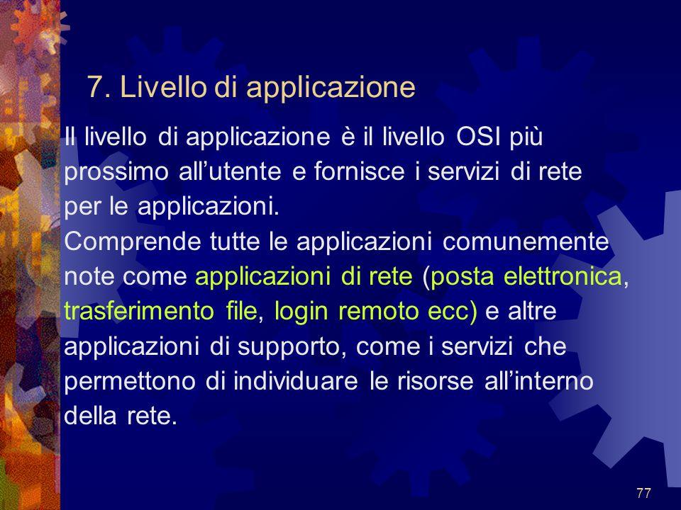 77 7. Livello di applicazione Il livello di applicazione è il livello OSI più prossimo all'utente e fornisce i servizi di rete per le applicazioni. Co
