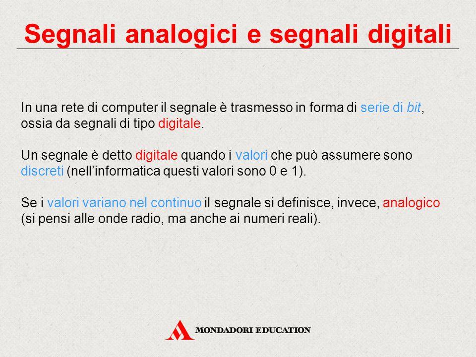 Segnali analogici e segnali digitali In una rete di computer il segnale è trasmesso in forma di serie di bit, ossia da segnali di tipo digitale.