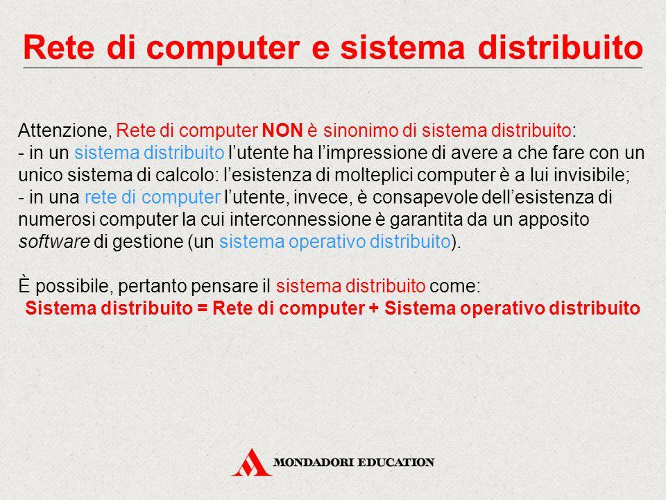 Rete di computer e sistema distribuito Attenzione, Rete di computer NON è sinonimo di sistema distribuito: - in un sistema distribuito l'utente ha l'impressione di avere a che fare con un unico sistema di calcolo: l'esistenza di molteplici computer è a lui invisibile; - in una rete di computer l'utente, invece, è consapevole dell'esistenza di numerosi computer la cui interconnessione è garantita da un apposito software di gestione (un sistema operativo distribuito).