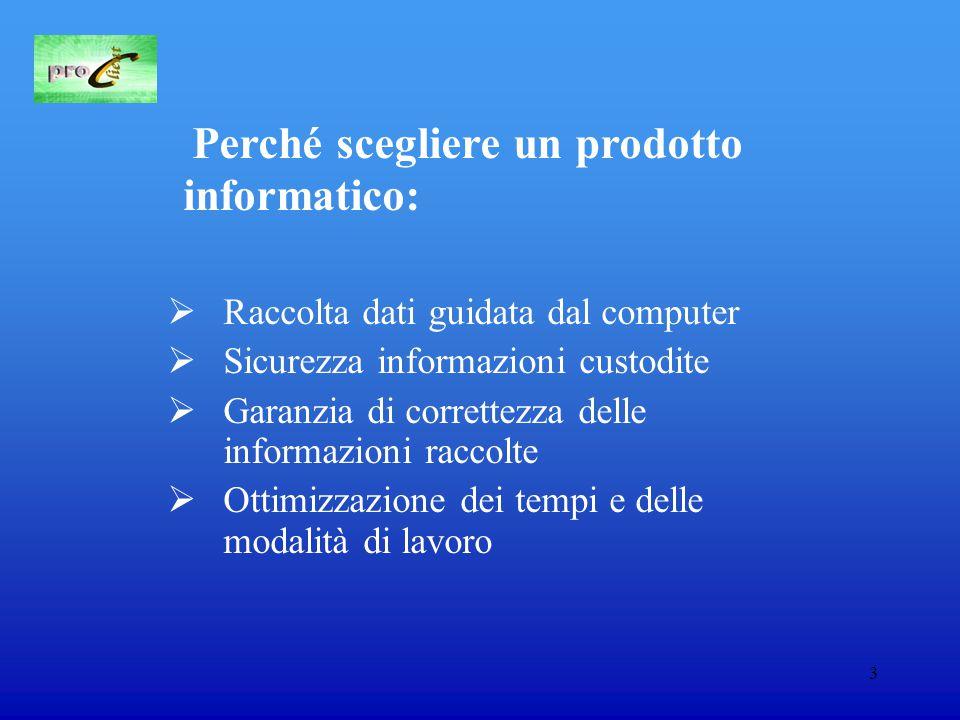 3 Perché scegliere un prodotto informatico:  Raccolta dati guidata dal computer  Sicurezza informazioni custodite  Garanzia di correttezza delle informazioni raccolte  Ottimizzazione dei tempi e delle modalità di lavoro