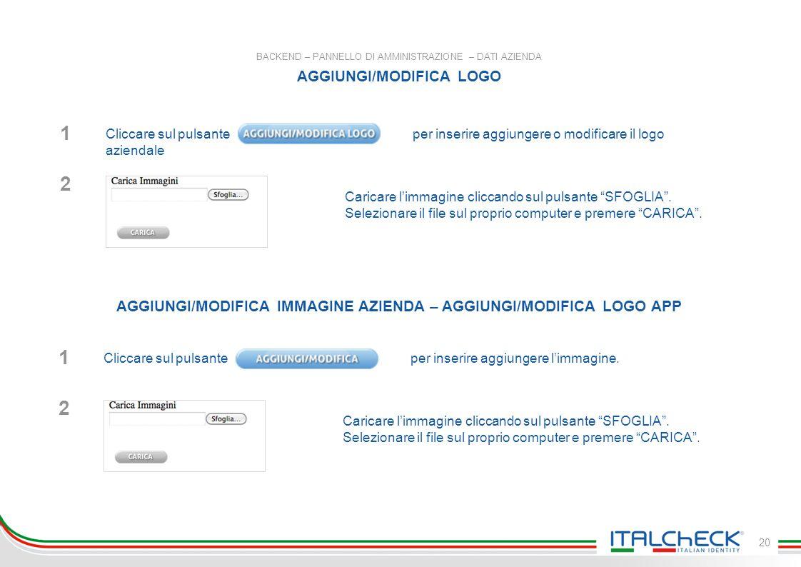 20 BACKEND – PANNELLO DI AMMINISTRAZIONE – DATI AZIENDA AGGIUNGI/MODIFICA LOGO AGGIUNGI/MODIFICA IMMAGINE AZIENDA – AGGIUNGI/MODIFICA LOGO APP Cliccare sul pulsante per inserire aggiungere o modificare il logo aziendale 1 Caricare l'immagine cliccando sul pulsante SFOGLIA .