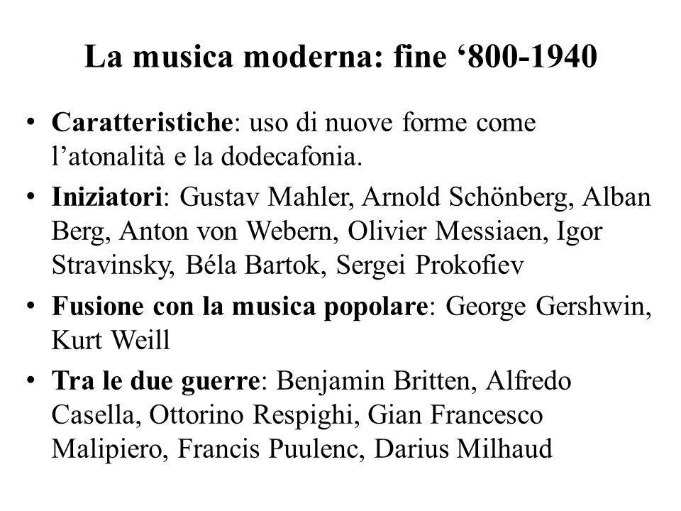 La musica moderna: fine '800-1940 Caratteristiche: uso di nuove forme come l'atonalità e la dodecafonia. Iniziatori: Gustav Mahler, Arnold Schönberg,