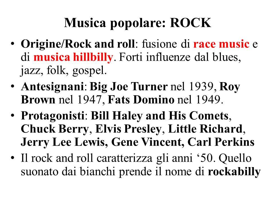 Musica popolare: ROCK Origine/Rock and roll: fusione di race music e di musica hillbilly. Forti influenze dal blues, jazz, folk, gospel. Antesignani:
