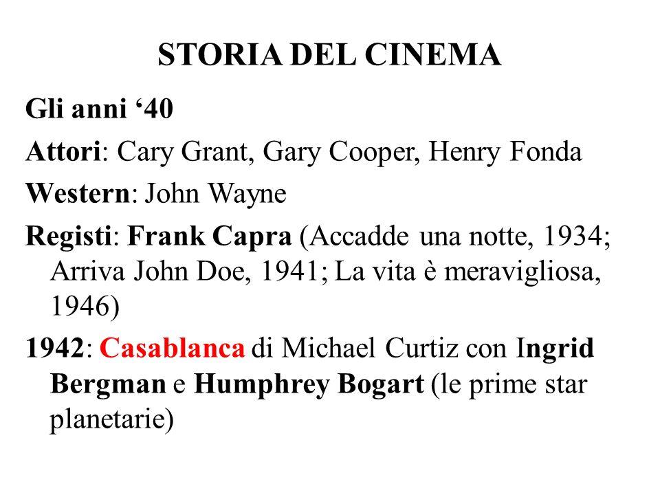 STORIA DEL CINEMA Gli anni '40 Attori: Cary Grant, Gary Cooper, Henry Fonda Western: John Wayne Registi: Frank Capra (Accadde una notte, 1934; Arriva