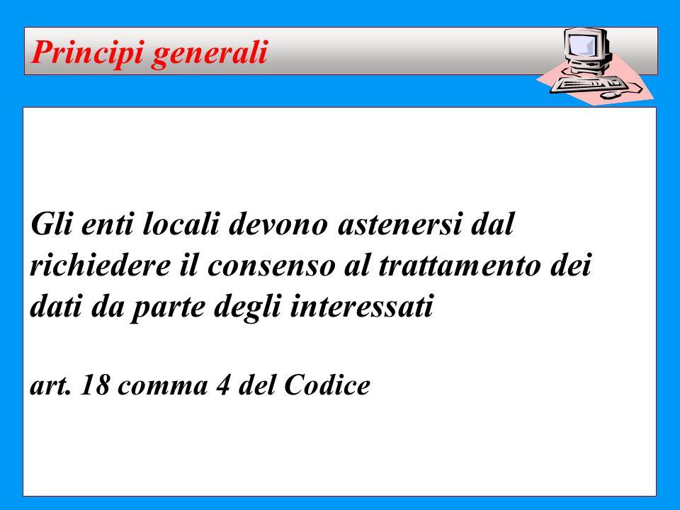 Gli enti locali devono astenersi dal richiedere il consenso al trattamento dei dati da parte degli interessati art. 18 comma 4 del Codice Principi gen
