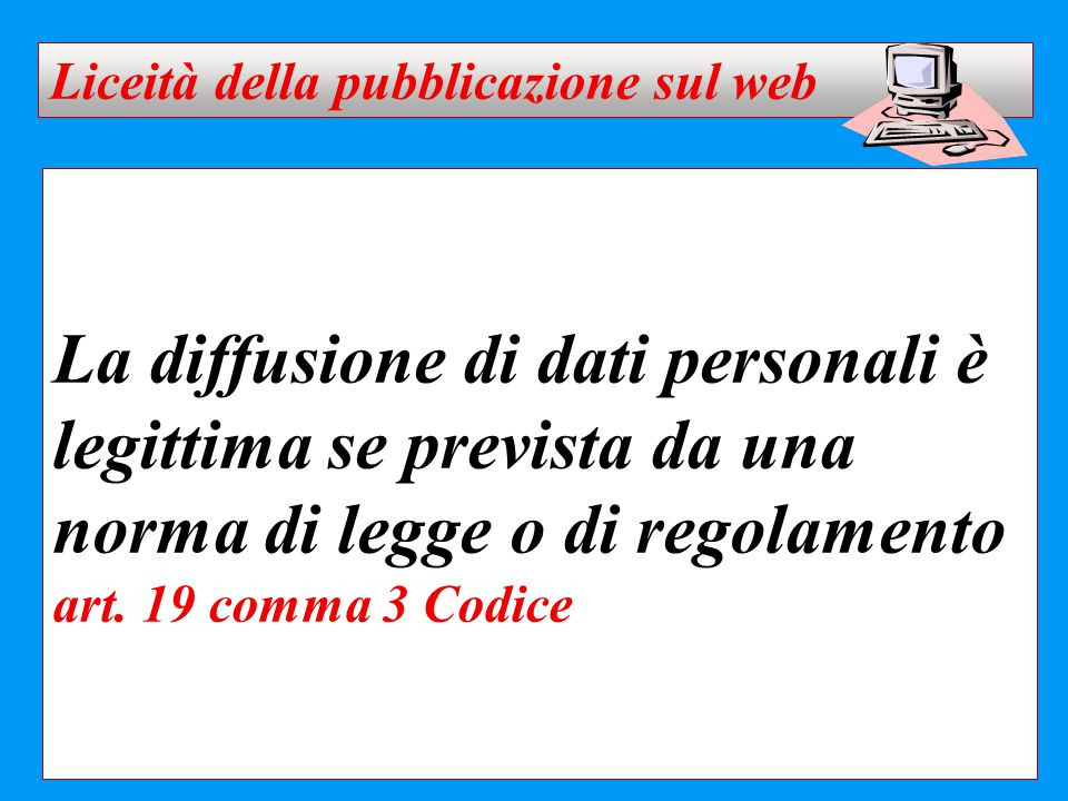 La diffusione di dati personali è legittima se prevista da una norma di legge o di regolamento art. 19 comma 3 Codice Liceità della pubblicazione sul