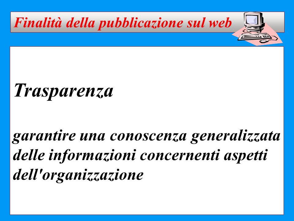 Trasparenza garantire una conoscenza generalizzata delle informazioni concernenti aspetti dell'organizzazione Finalità della pubblicazione sul web