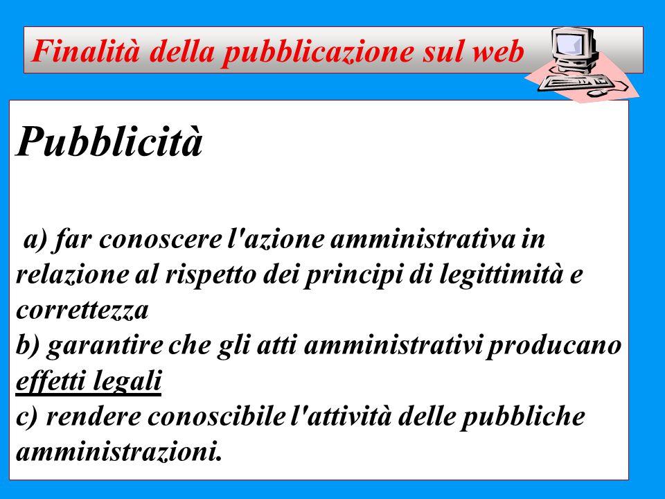 Pubblicità a) far conoscere l'azione amministrativa in relazione al rispetto dei principi di legittimità e correttezza b) garantire che gli atti ammin