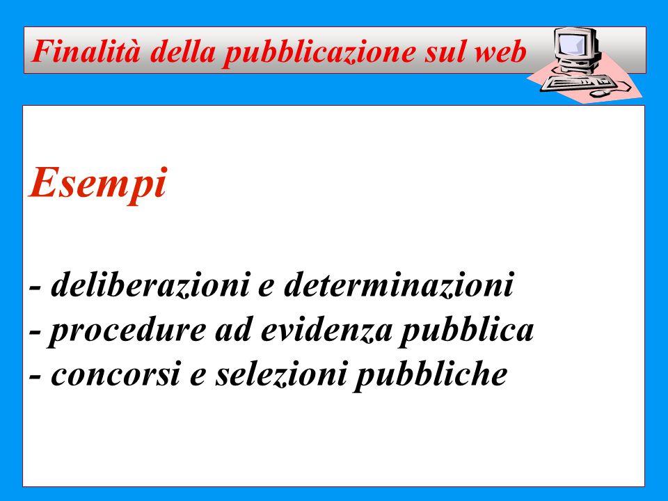 Esempi - deliberazioni e determinazioni - procedure ad evidenza pubblica - concorsi e selezioni pubbliche Finalità della pubblicazione sul web
