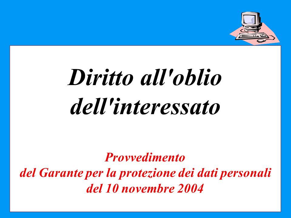 Diritto all'oblio dell'interessato Provvedimento del Garante per la protezione dei dati personali del 10 novembre 2004