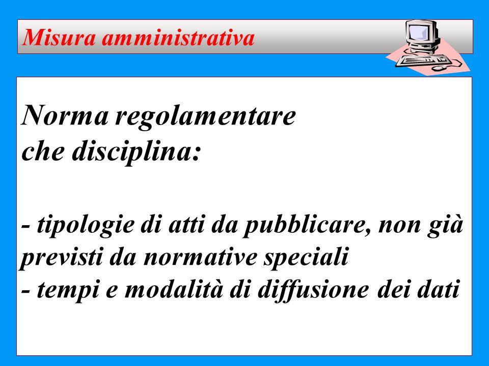 Norma regolamentare che disciplina: - tipologie di atti da pubblicare, non già previsti da normative speciali - tempi e modalità di diffusione dei dat