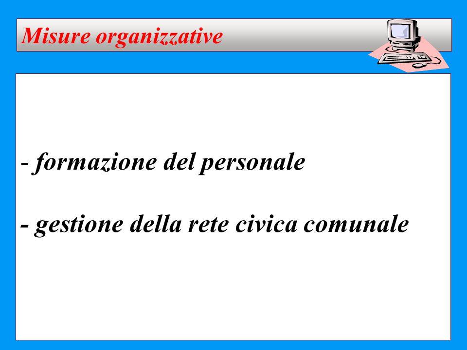 - formazione del personale - gestione della rete civica comunale Misure organizzative