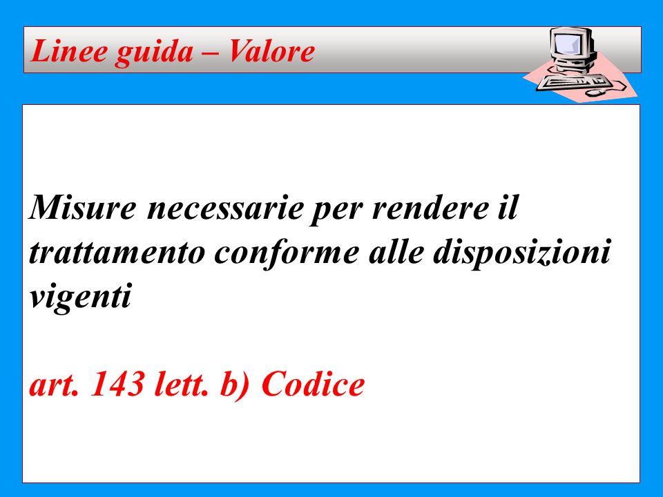 Misure necessarie per rendere il trattamento conforme alle disposizioni vigenti art. 143 lett. b) Codice Linee guida – Valore