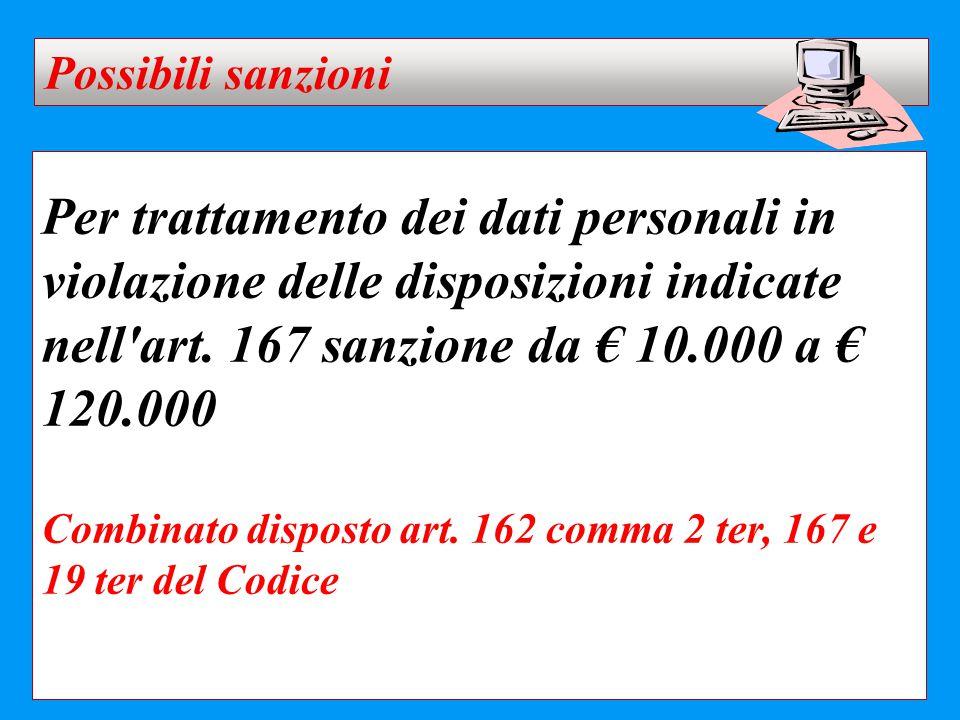 Per trattamento dei dati personali in violazione delle disposizioni indicate nell'art. 167 sanzione da € 10.000 a € 120.000 Combinato disposto art. 16