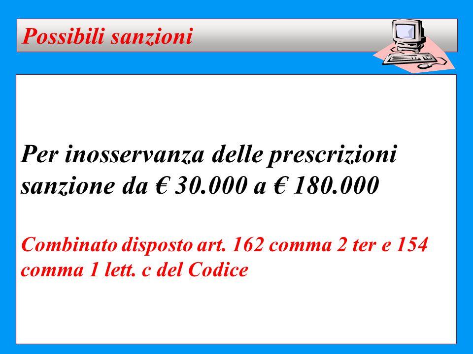 Per inosservanza delle prescrizioni sanzione da € 30.000 a € 180.000 Combinato disposto art. 162 comma 2 ter e 154 comma 1 lett. c del Codice Possibil