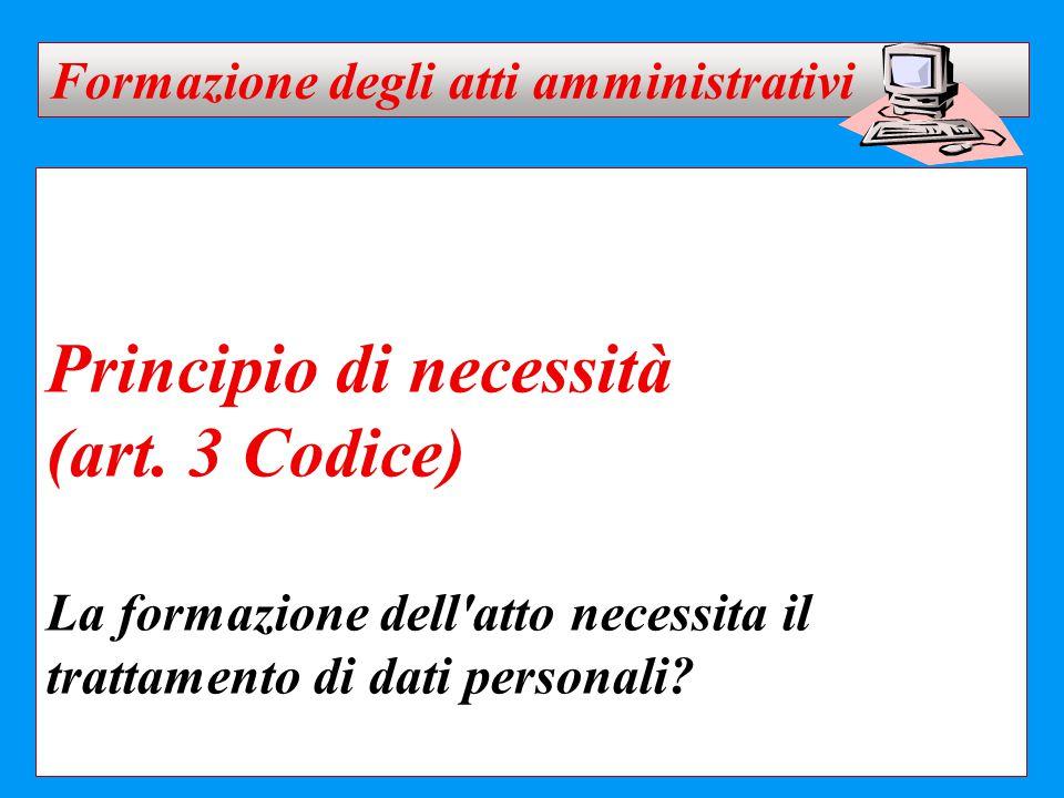 Principio di necessità (art. 3 Codice) La formazione dell'atto necessita il trattamento di dati personali? Formazione degli atti amministrativi