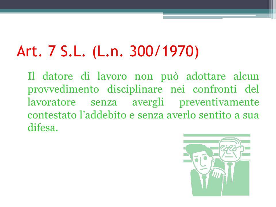 Art. 7 S.L. (L.n. 300/1970) Il datore di lavoro non può adottare alcun provvedimento disciplinare nei confronti del lavoratore senza avergli preventiv