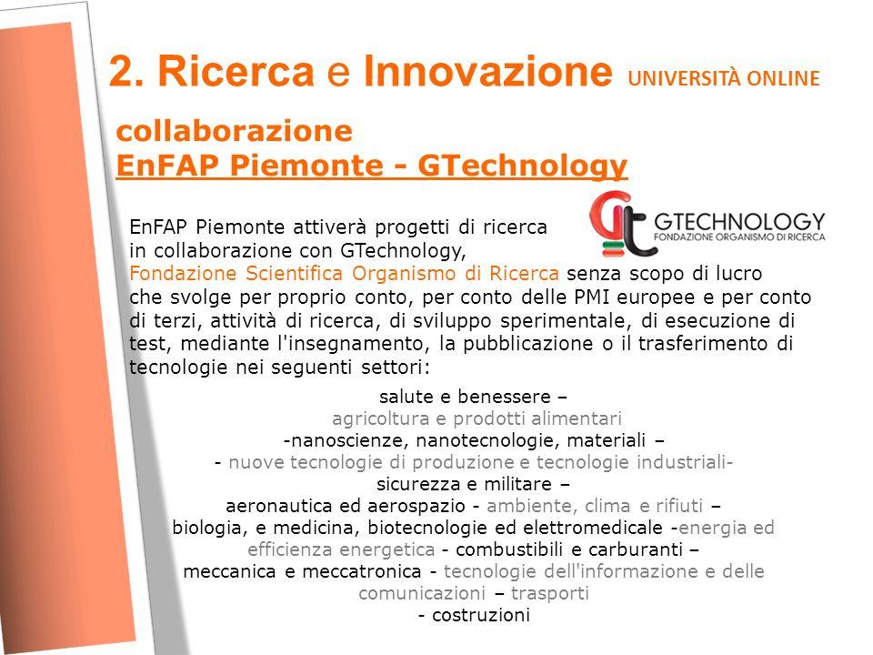 2. Ricerca e Innovazione UNIVERSITÀ ONLINE collaborazione EnFAP Piemonte - GTechnology EnFAP Piemonte attiverà progetti di ricerca in collaborazione c