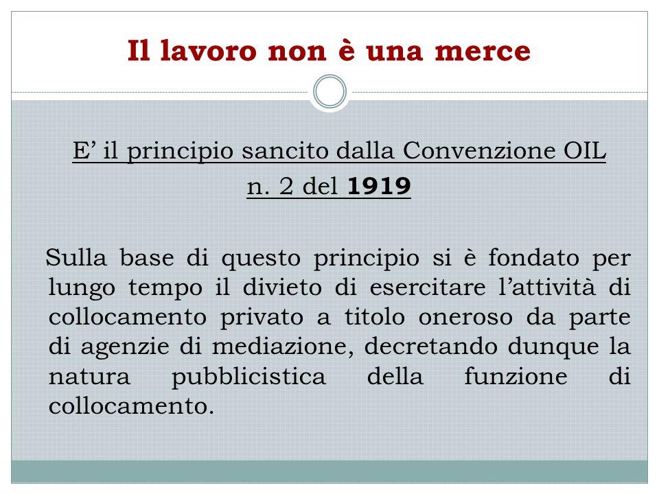 Il lavoro non è una merce E' il principio sancito dalla Convenzione OIL n. 2 del 1919 Sulla base di questo principio si è fondato per lungo tempo il d